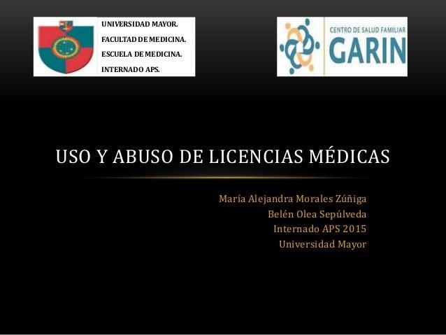 USO Y ABUSO DE LICENCIAS MÉDICAS María Alejandra Morales Zúñiga Belén Olea Sepúlveda Internado APS 2015 Universidad Mayor ...