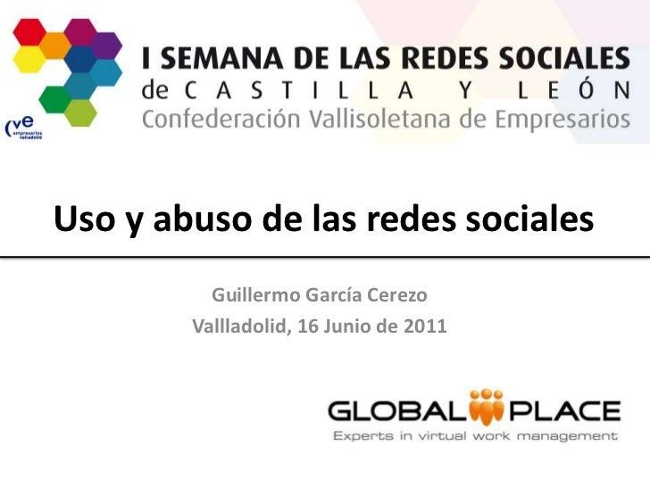 Uso y abuso de las redes sociales<br />Guillermo García Cerezo<br />Vallladolid, 16 Junio de 2011<br />