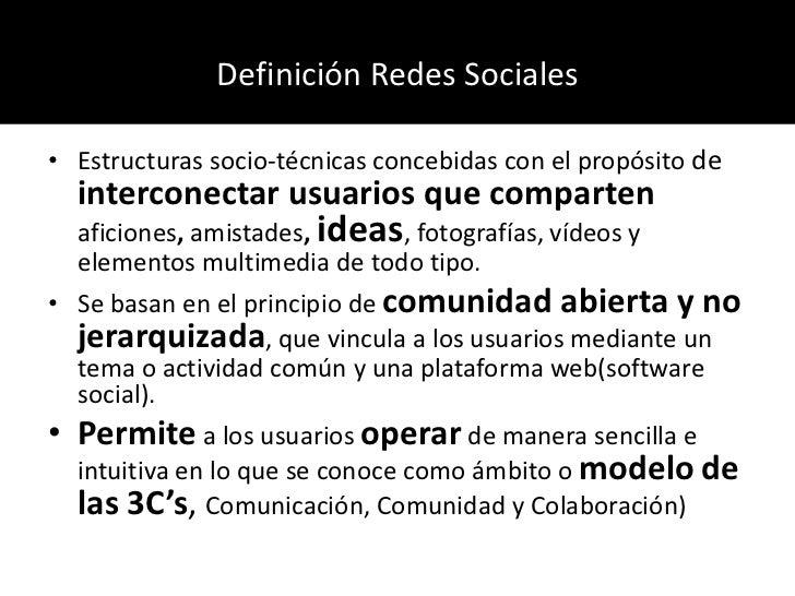 Definición Redes Sociales<br />Estructuras socio-técnicas concebidas con el propósito de interconectar usuarios que compar...