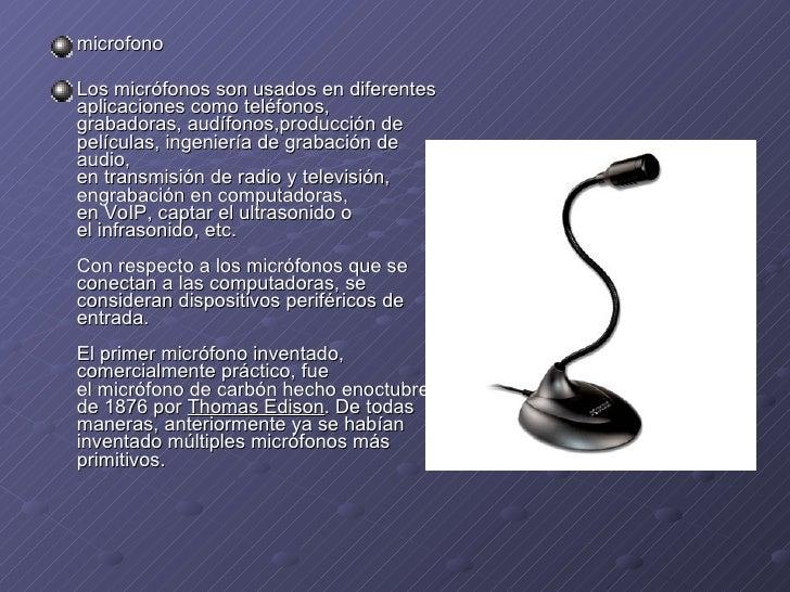 <ul><li>microfono </li></ul><ul><li>Los micrófonos son usados en diferentes aplicacionescomoteléfonos, grabadoras, audíf...