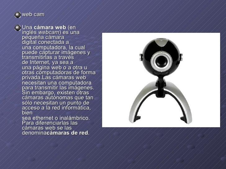 <ul><li>web cam </li></ul><ul><li>Una cámara web (en inglés webcam ) es una pequeñacámara digitalconectada a unacomp...