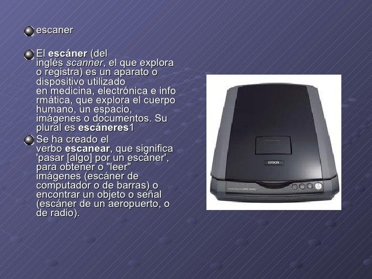 <ul><li>escaner </li></ul><ul><li>El escáner (del inglés scanner , el que explora o registra) es unaparatoo dispositi...