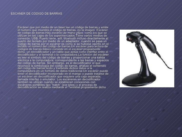 <ul><li>ESCANER DE CODIGO DE BARRAS </li></ul><ul><li>Escánerque por medio de unláserlee uncódigo de barrasy emite el...