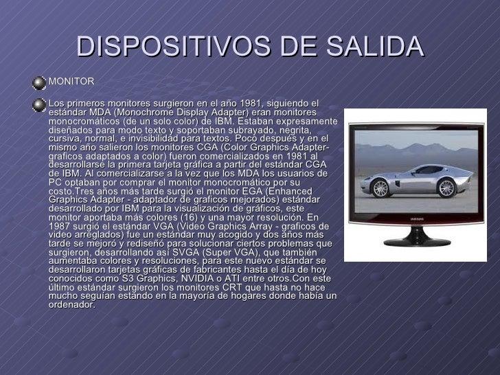 DISPOSITIVOS DE SALIDA <ul><li>MONITOR </li></ul><ul><li>Los primeros monitores surgieron en el año 1981, siguiendo el est...