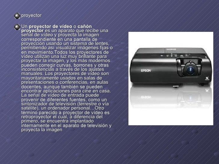 <ul><li>proyector </li></ul><ul><li>Un proyector de vídeo o cañón proyector es un aparato que recibe una señal devíde...
