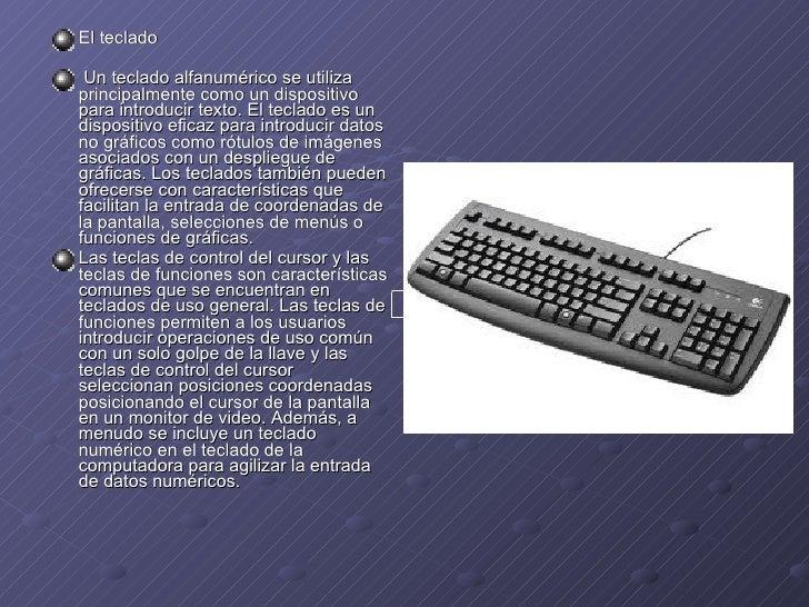 <ul><li>El teclado </li></ul><ul><li>Un teclado alfanumérico se utiliza principalmente como un dispositivo para introducir...