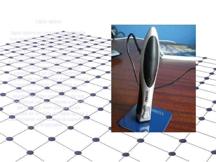 Lápiz óptico lápiz óptico es una pluma ordinaria que se utiliza sobre lapantallade un ordenador o en otras superficies p...