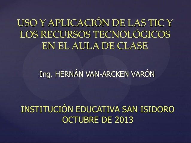 USO Y APLICACIÓN DE LAS TIC Y LOS RECURSOS TECNOLÓGICOS EN EL AULA DE CLASE Ing. HERNÁN VAN-ARCKEN VARÓN  INSTITUCIÓN EDUC...