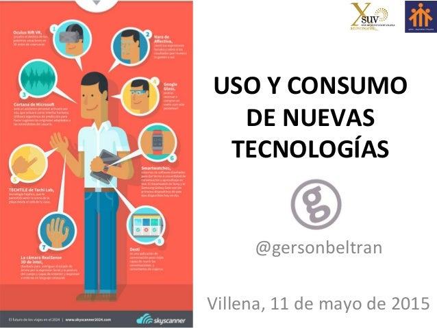@gersonbeltran   USO  Y  CONSUMO   DE  NUEVAS   TECNOLOGÍAS      @gersonbeltran      Villena,  11  ...