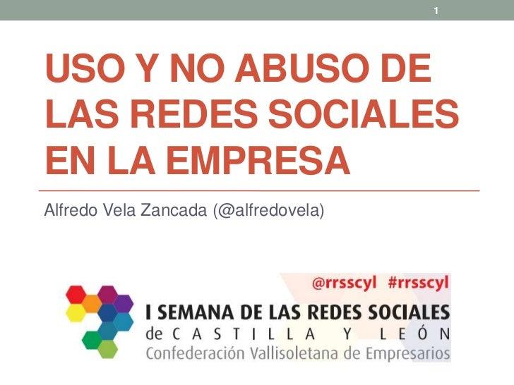 Uso y no abuso de las Redes Sociales en la Empresa<br />Alfredo Vela Zancada (@alfredovela)<br />1<br />