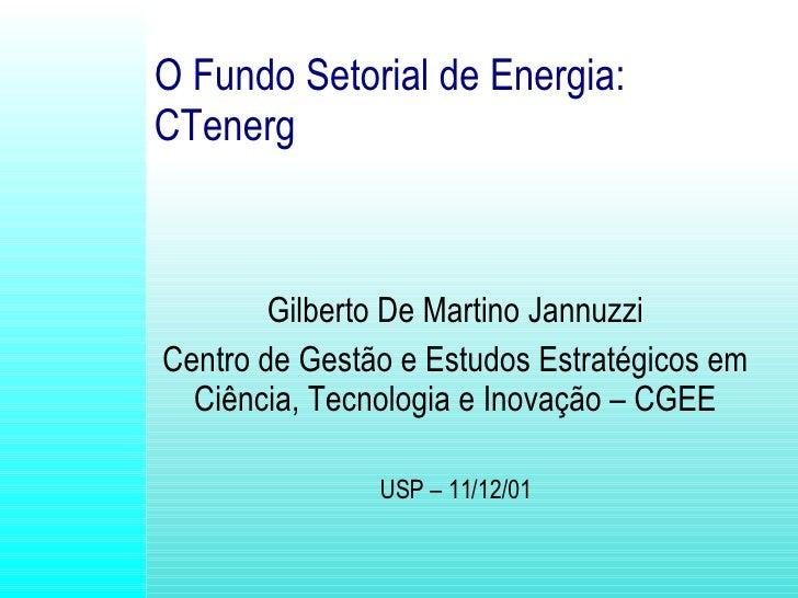 O Fundo Setorial de Energia:   CTenerg Gilberto De Martino Jannuzzi Centro de Gestão e Estudos Estratégicos em Ciência, Te...
