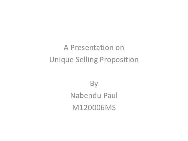 A Presentation onUnique Selling Proposition          By      Nabendu Paul      M120006MS