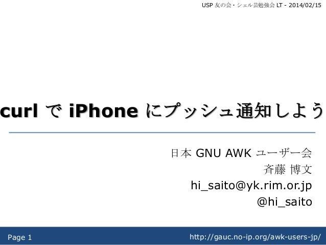 USP 友の会・シェル芸勉強会 LT - 2014/02/15  curl で iPhone にプッシュ通知しよう 日本 GNU AWK ユーザー会 斉藤 博文 hi_saito@yk.rim.or.jp @hi_saito Page 1  h...