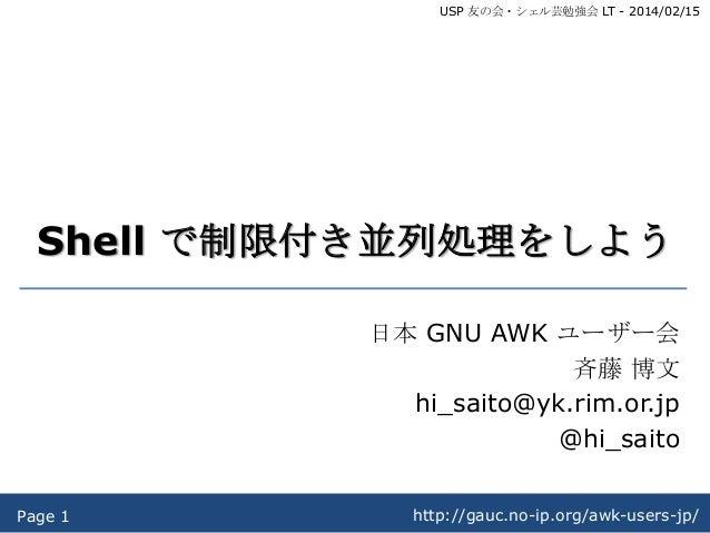 USP 友の会・シェル芸勉強会 LT - 2014/02/15  Shell で制限付き並列処理をしよう 日本 GNU AWK ユーザー会 斉藤 博文 hi_saito@yk.rim.or.jp @hi_saito Page 1  http:/...