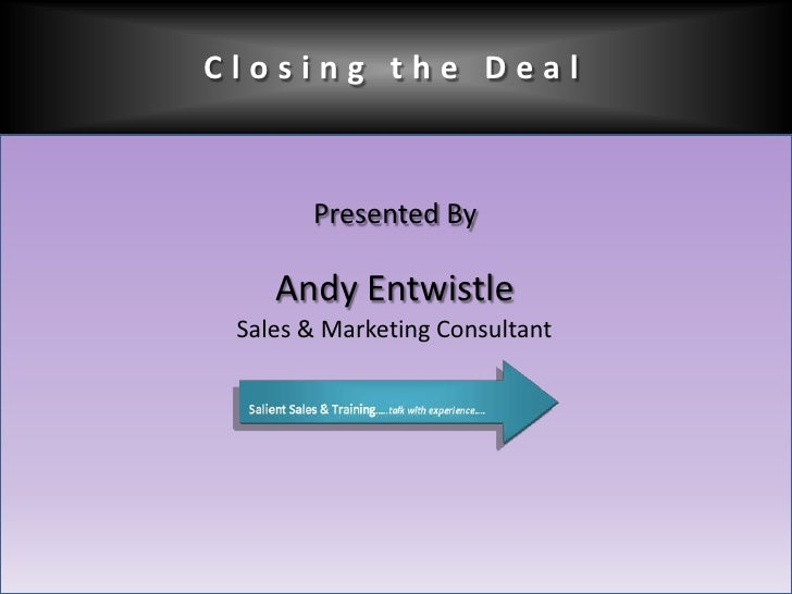 Closing the Deal<br />Presented By<br />Andy Entwistle<br />Sales & Marketing Consultant<br />