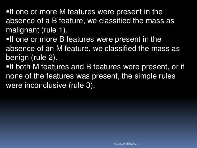 If one or more M features were present in the absence of a B feature, we classified the mass as malignant (rule 1). If o...