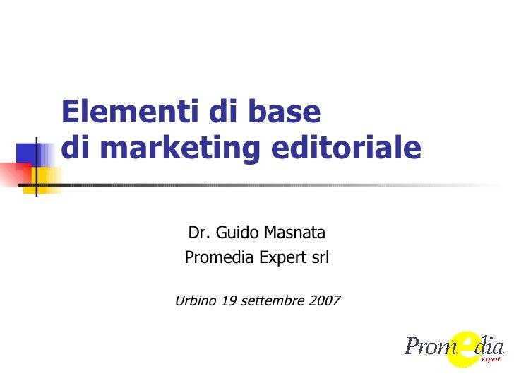 Elementi di base di marketing editoriale Dr. Guido Masnata Promedia Expert srl Urbino 19 settembre 2007