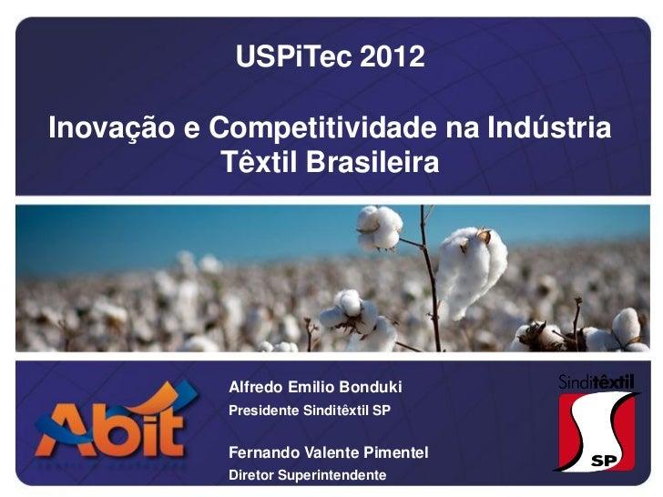 USPiTec 2012Inovação e Competitividade na Indústria            Têxtil Brasileira            Alfredo Emilio Bonduki        ...