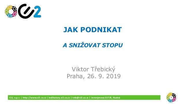 JAK PODNIKAT A SNIŽOVAT STOPU Viktor Třebický Praha, 26. 9. 2019 1CI2, o.p.s. | http://www.ci2.co.cz | indikatory.ci2.co.c...