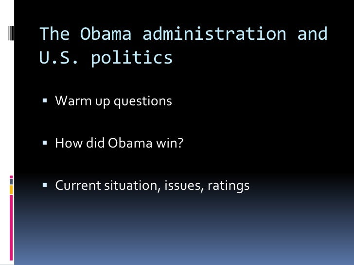 The Obama administration and U.S. politics<br />Warm up questions<br />How did Obama win?<br />Current situation, issues, ...