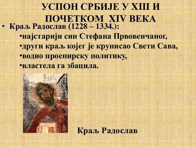 • Краљ Радослав (1228 – 1334.): •најстарији син Стефана Првовенчаног, •други краљ којег је крунисао Свети Сава, •водио про...
