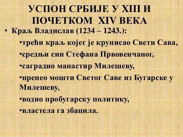 УСПОН СРБИЈЕ У XIII И ПОЧЕТКОМ XIV ВЕКА • Краљ Владислав (1234 – 1243.): •трећи краљ којег је крунисао Свети Сава, •средњи...