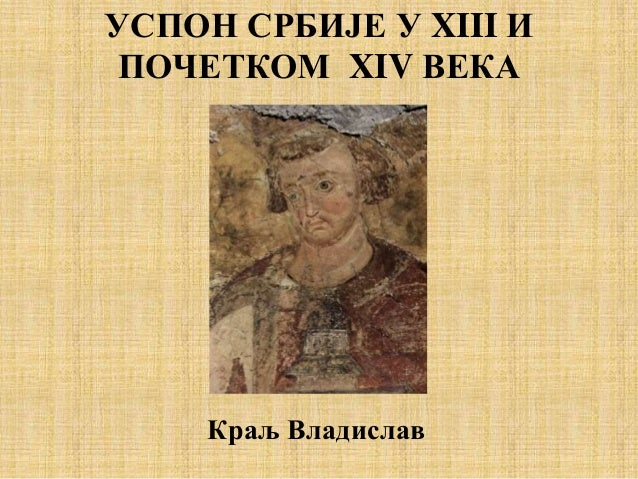 УСПОН СРБИЈЕ У XIII И ПОЧЕТКОМ XIV ВЕКА Краљ Владислав