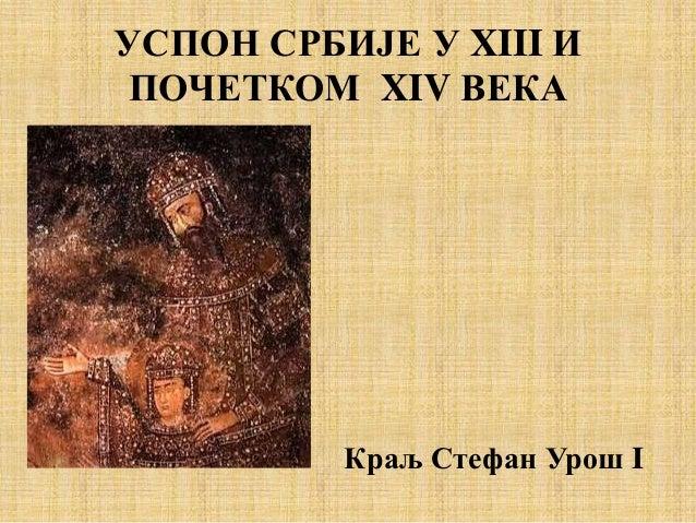 УСПОН СРБИЈЕ У XIII И ПОЧЕТКОМ XIV ВЕКА Краљ Стефан Урош I