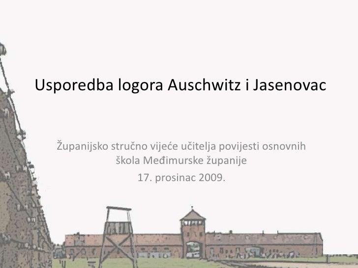 Usporedba logora Auschwitz i Jasenovac<br />Županijsko stručno vijeće učitelja povijesti osnovnih škola Međimurske županij...