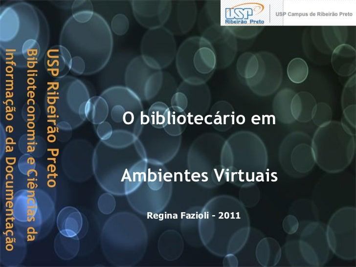 O bibliotecário em  Ambientes Virtuais   Regina Fazioli - 2011 USP Ribeirão Preto  Biblioteconomia e Ciências da Informaçã...