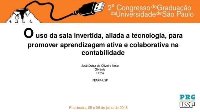 Piracicaba, 05 e 06 de julho de 2016 Ouso da sala invertida, aliada a tecnologia, para promover aprendizagem ativa e colab...