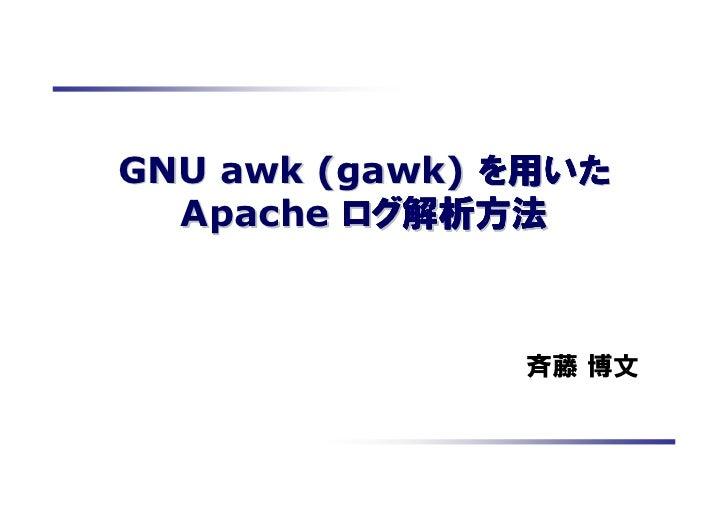 GNU awk (gawk) を用いた         ログ解析方法  Apache ログ解析方法               斉藤 博文