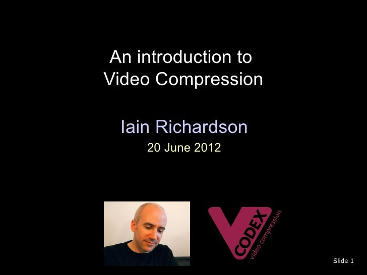 An introduction toVideo Compression  Iain Richardson     20 June 2012                      Slide 1
