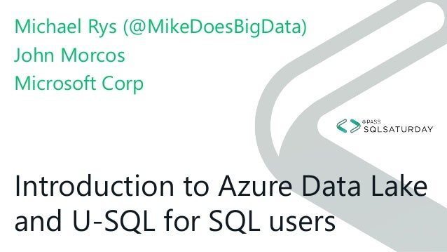 Introduction to Azure Data Lake and U-SQL for SQL users Michael Rys (@MikeDoesBigData) John Morcos Microsoft Corp