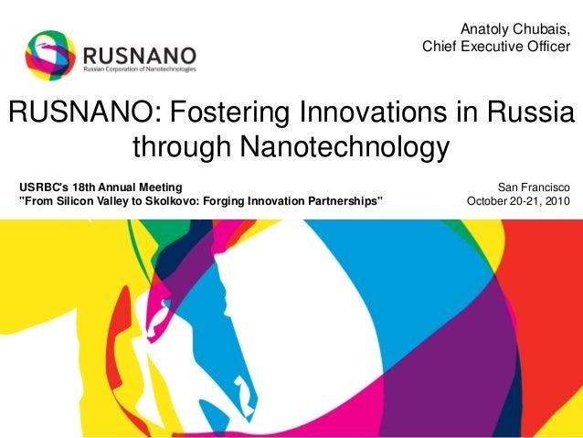 RUSNANO: Fostering Innovations in Russia through Nanotechnology San Francisco October 20-21, 2010 Anatoly Chubais, Chief E...