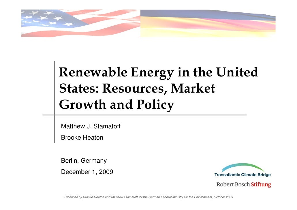 Renewable Energy in the United States: Resources, Market Growth and Policy Matthew J. Stamatoff Brooke Heaton   Berlin, Ge...