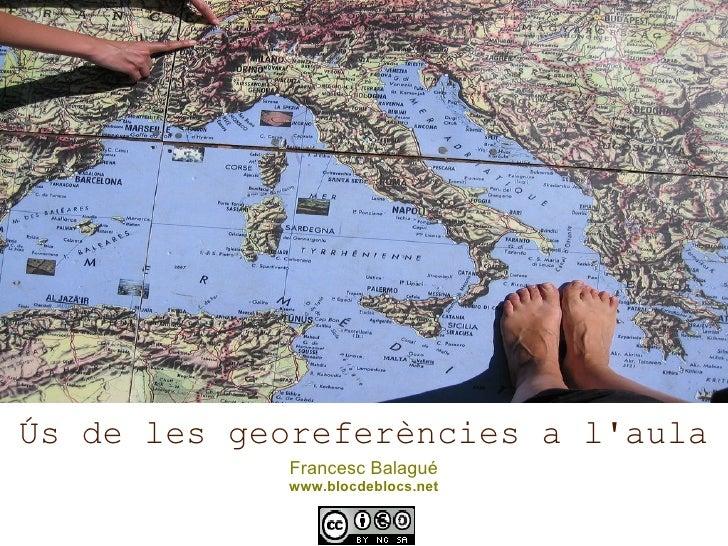 Ús de les georeferències a l'aula Francesc Balagué www.blocdeblocs.net