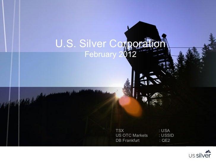 U.S. Silver Corporation      February 2012             TSX              : USA             US OTC Markets   : USSID        ...