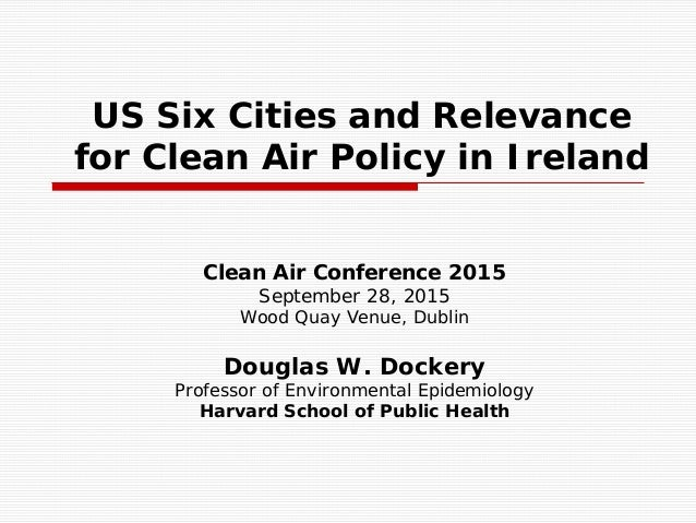 US Six Cities and Relevance for Clean Air Policy in Ireland Clean Air Conference 2015 September 28, 2015 Wood Quay Venue, ...