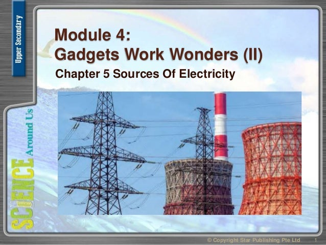 Module 4: Gadgets Work Wonders (II) Chapter 5 Sources Of Electricity 1© Copyright Star Publishing Pte Ltd