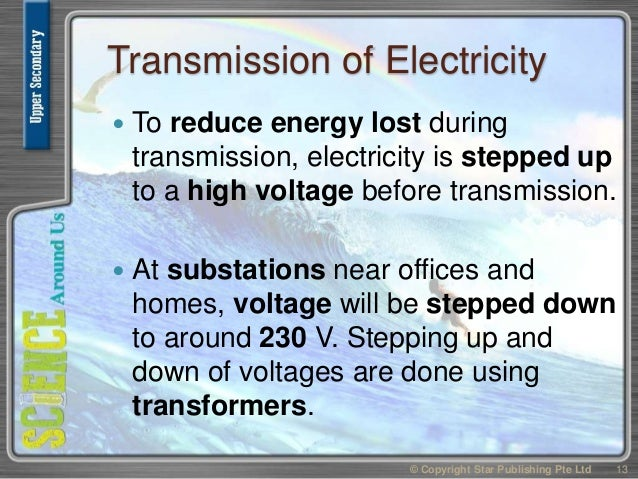 Transmission of Electricity  To reduce energy lost during transmission, electricity is stepped up to a high voltage befor...