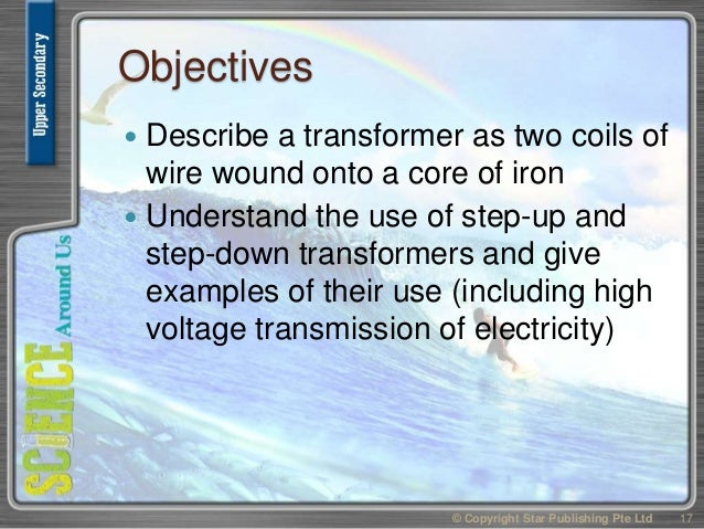 Objectives  Describe a transformer as two coils of wire wound onto a core of iron  Understand the use of step-up and ste...