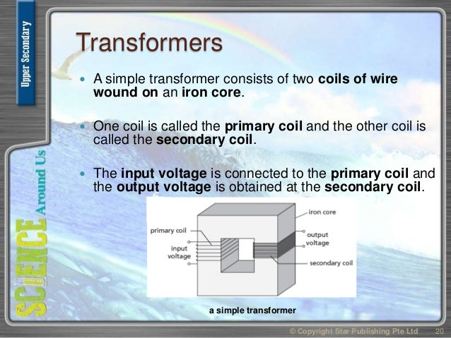 Transformers  A simple transformer consists of two coils of wire wound on an iron core.  One coil is called the primary ...