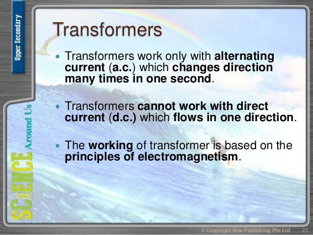 Transformers  Transformers work only with alternating current (a.c.) which changes direction many times in one second.  ...