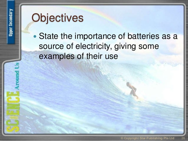 Objectives  State the importance of batteries as a source of electricity, giving some examples of their use 26© Copyright...