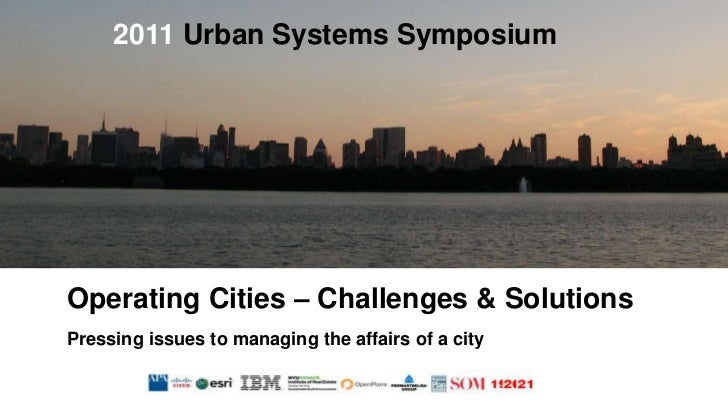 2011 Urban Systems Symposium<br />Operating Cities – Challenges & Solutions<br />Pressing issues to managing the affairs o...