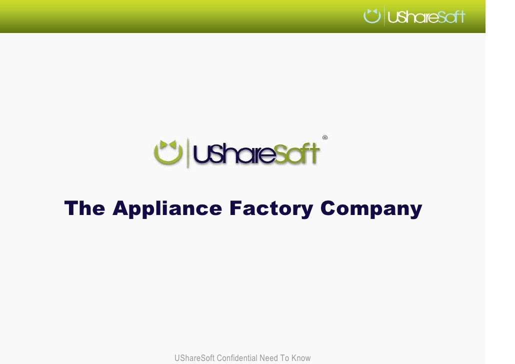 The Appliance Factory Company             UShareSoft Confidential Need To Know
