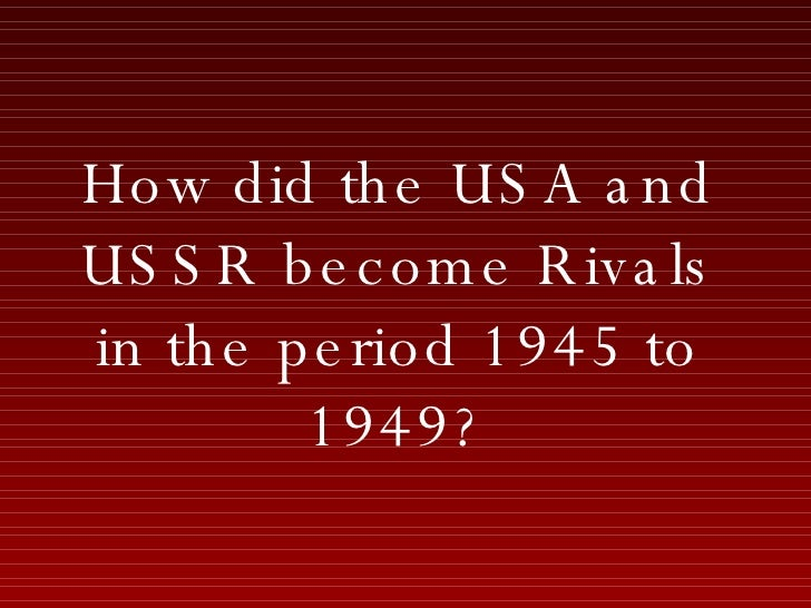 How did the USA and USSR become Rivals in the period 1945 to 1949?