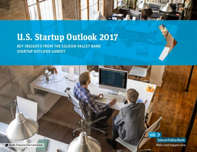 U.S. Startup Outlook 2017 KEY INSIGHTS FROM THE SILICON VALLEY BANK STARTUP OUTLOOK SURVEY @SVB_Financial #StartupOutlook