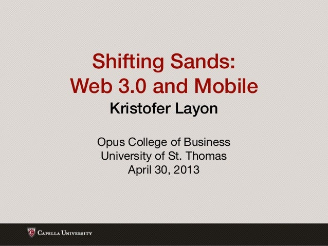 Shifting Sands:Web 3.0 and MobileKristofer LayonOpus College of BusinessUniversity of St. ThomasApril 30, 2013